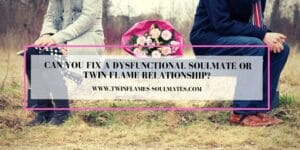 Can You Fix a Dysfunctional Soulmate or Twin Flame Relationship?