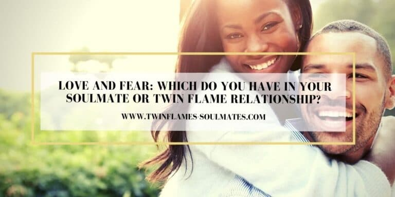 Love and Fear: Which Do You Have In Your Soulmate Or Twin Flame Relationship?