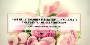 Past Relationships Interfering In Soulmate and Twin Flame Relationships