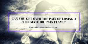 Can You Get Over the Pain of Losing a Soul Mate Or Twin Flame?