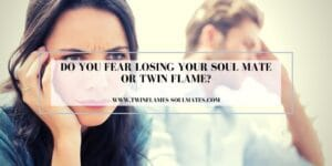 Do You Fear Losing Your Soul Mate Or Twin Flame?