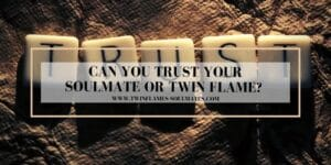 Can You Trust Your Soulmate Or Twin Flame?