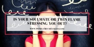 Is Your Soulmate Or Twin Flame Stressing You Out?