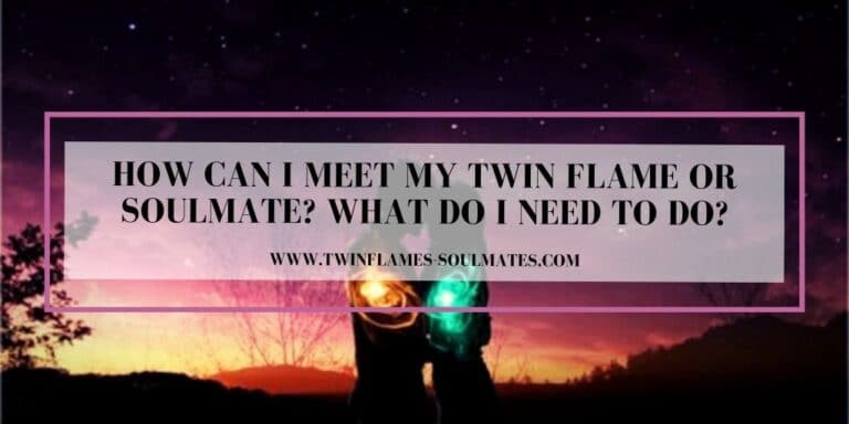 How Can I Meet My Twin Flame Or Soulmate? What Do I Need To Do?