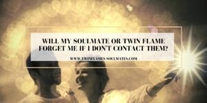Will My Soulmate or Twin Flame Forget Me if I Don't Contact Them?