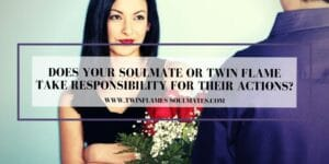 Does Your Soulmate Or Twin Flame Take Responsibility For Their Actions?