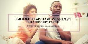 Sabotage in Twin Flame and Soulmate Relationships Part 1