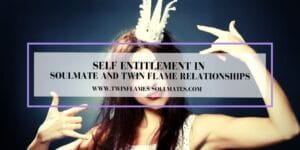 Self Entitlement in Soulmate and Twin Flame Relationships