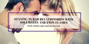 Staying in Bad Relationships with Soulmates and Twin Flames