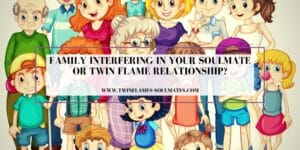 Family Interfering in Your Soulmate Or Twin Flame Relationship?