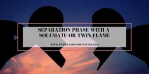 Separation Phase with a Soulmate or Twin Flame