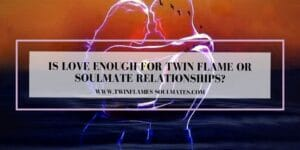 Is Love Enough For Twin Flame Or Soulmate Relationship?