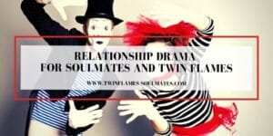 Relationship Drama for Soulmates and Twin Flames
