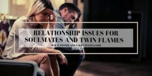 Relationship Issues for Soulmates and Twin Flames